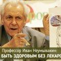 Профессор Иван Неумывакин: Как быть здоровым БЕЗ лекарств!