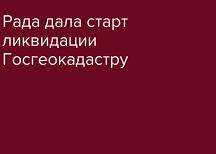 Рада дала старт процессу ликвидации Госгеокадастра